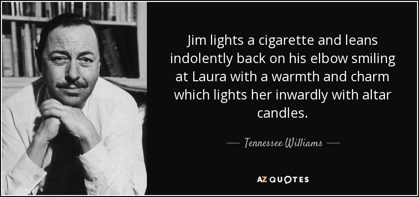 Jim lights a cigarette and leans indolently back on his elbow smiling at Laura with a warmth and charm which lights her inwardly with altar candles. - Tennessee Williams