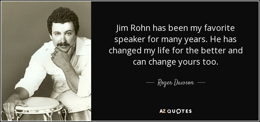 Jim Rohn has been my favorite speaker for many years. He has changed my life for the better and can change yours too. - Roger Dawson