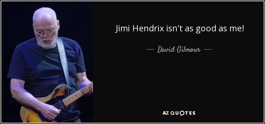 Jimi Hendrix isn't as good as me! - David Gilmour