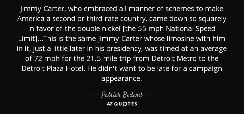 Jimmy Carter, who embraced all manner of schemes to make America a second or third-rate country, came down so squarely in favor of the double nickel [the 55 mph National Speed Limit]...This is the same Jimmy Carter whose limosine with him in it, just a little later in his presidency, was timed at an average of 72 mph for the 21.5 mile trip from Detroit Metro to the Detroit Plaza Hotel. He didn't want to be late for a campaign appearance. - Patrick Bedard