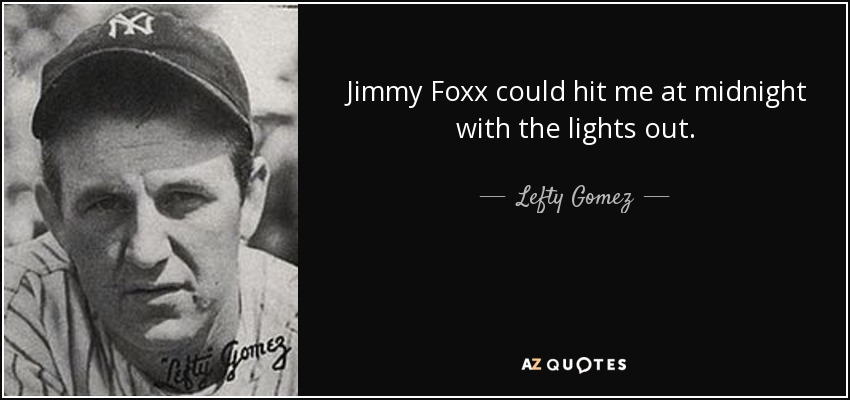 Jimmy Foxx could hit me at midnight with the lights out. - Lefty Gomez