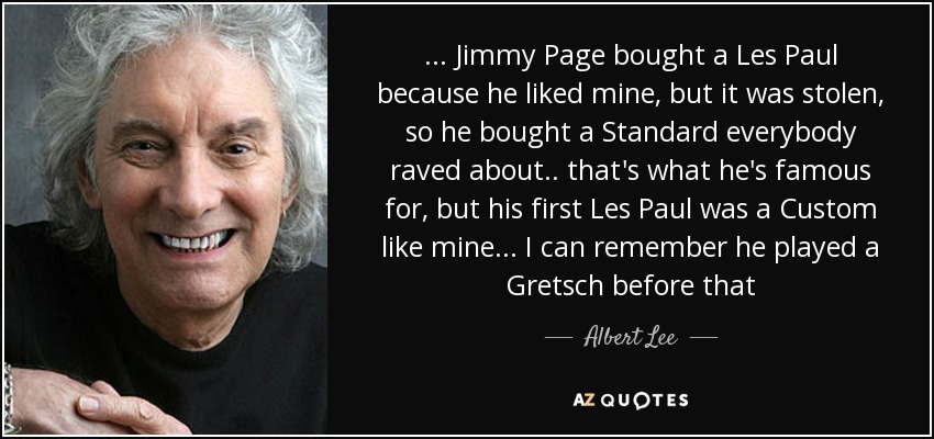 ... Jimmy Page bought a Les Paul because he liked mine, but it was stolen, so he bought a Standard everybody raved about .. that's what he's famous for, but his first Les Paul was a Custom like mine ... I can remember he played a Gretsch before that - Albert Lee
