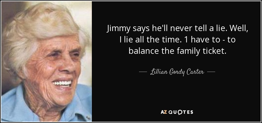 Jimmy says he'll never tell a lie. Well, I lie all the time. 1 have to - to balance the family ticket. - Lillian Gordy Carter