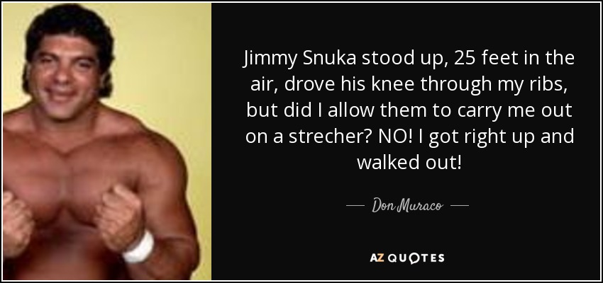 Jimmy Snuka stood up, 25 feet in the air, drove his knee through my ribs, but did I allow them to carry me out on a strecher? NO! I got right up and walked out! - Don Muraco