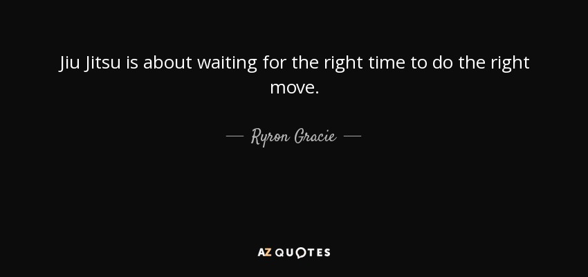 Ryron Gracie Quote Jiu Jitsu Is About Waiting For The Right Time To