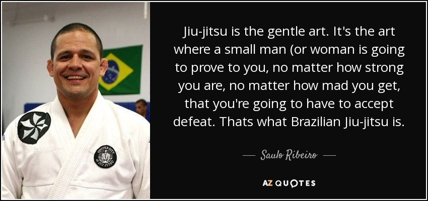 Jiu-jitsu is the gentle art. It's the art where a small man (or woman is going to prove to you, no matter how strong you are, no matter how mad you get, that you're going to have to accept defeat. Thats what Brazilian Jiu-jitsu is. - Saulo Ribeiro