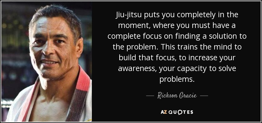 Jiu-jitsu puts you completely in the moment, where you must have a complete focus on finding a solution to the problem. This trains the mind to build that focus, to increase your awareness, your capacity to solve problems. - Rickson Gracie