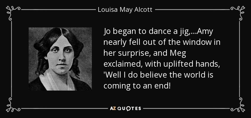 Jo began to dance a jig,...Amy nearly fell out of the window in her surprise, and Meg exclaimed, with uplifted hands, 'Well I do believe the world is coming to an end! - Louisa May Alcott
