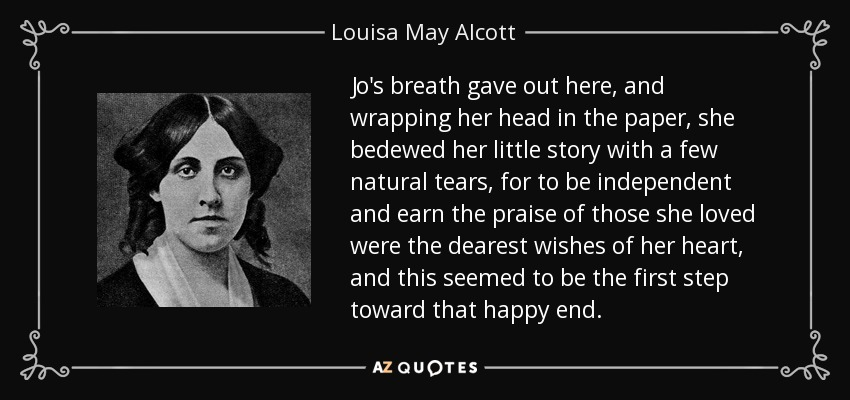 Jo's breath gave out here, and wrapping her head in the paper, she bedewed her little story with a few natural tears, for to be independent and earn the praise of those she loved were the dearest wishes of her heart, and this seemed to be the first step toward that happy end. - Louisa May Alcott