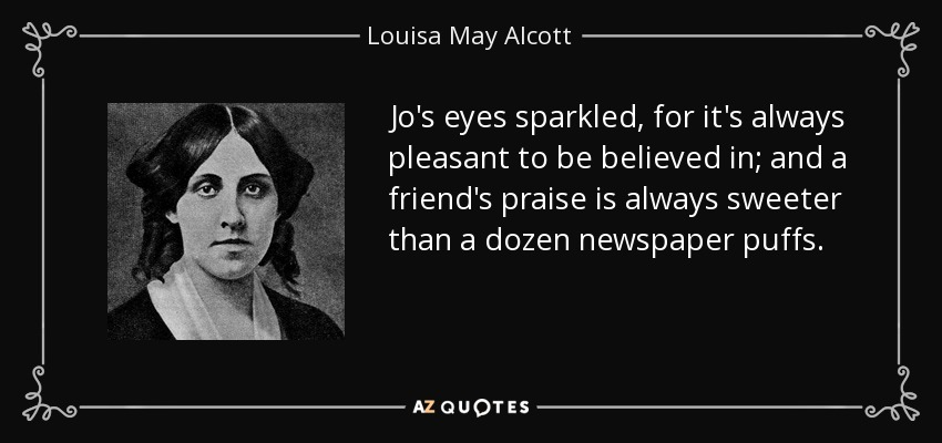 Jo's eyes sparkled, for it's always pleasant to be believed in; and a friend's praise is always sweeter than a dozen newspaper puffs. - Louisa May Alcott