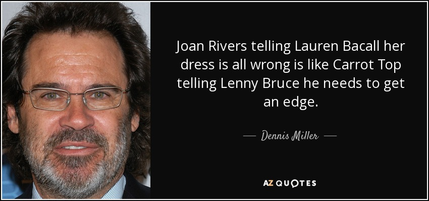 Joan Rivers telling Lauren Bacall her dress is all wrong is like Carrot Top telling Lenny Bruce he needs to get an edge. - Dennis Miller