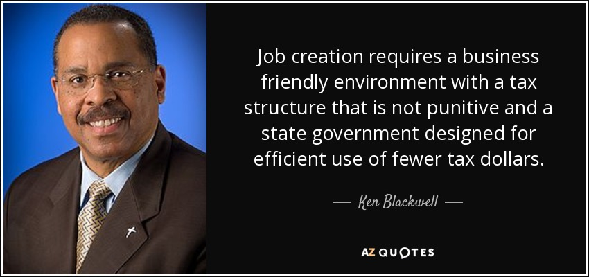 Job creation requires a business friendly environment with a tax structure that is not punitive and a state government designed for efficient use of fewer tax dollars. - Ken Blackwell