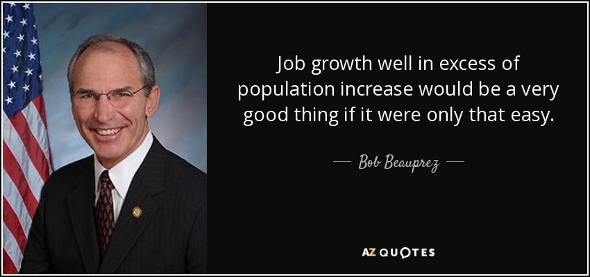 Job growth well in excess of population increase would be a very good thing if it were only that easy. - Bob Beauprez