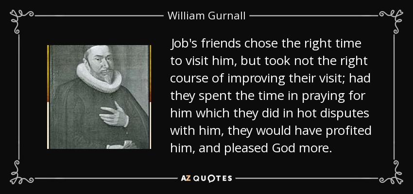 Job's friends chose the right time to visit him, but took not the right course of improving their visit; had they spent the time in praying for him which they did in hot disputes with him, they would have profited him, and pleased God more. - William Gurnall