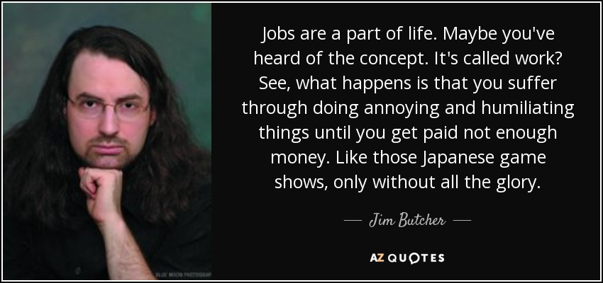 Jobs are a part of life. Maybe you've heard of the concept. It's called work? See, what happens is that you suffer through doing annoying and humiliating things until you get paid not enough money. Like those Japanese game shows, only without all the glory. - Jim Butcher