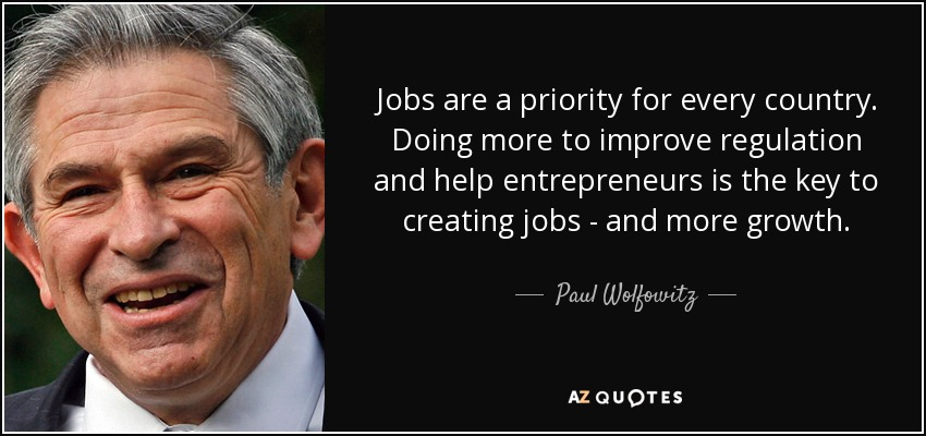 Jobs are a priority for every country. Doing more to improve regulation and help entrepreneurs is the key to creating jobs - and more growth. - Paul Wolfowitz
