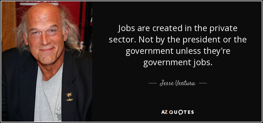 Jobs are created in the private sector. Not by the president or the government unless they're government jobs. - Jesse Ventura
