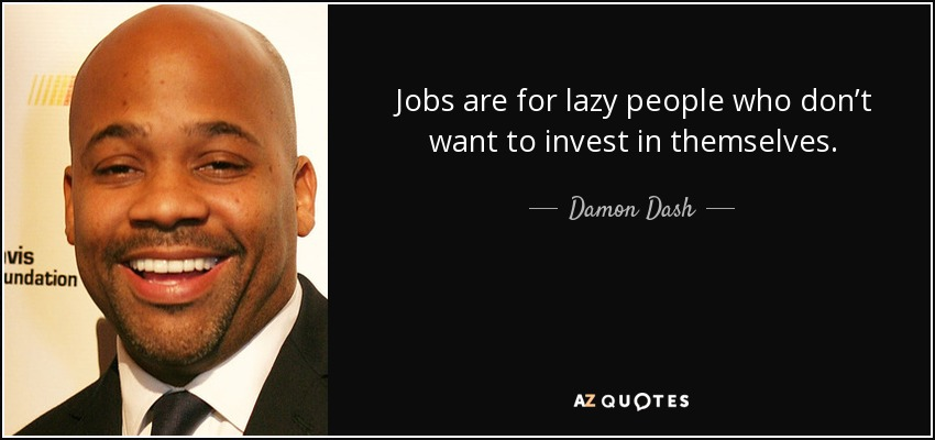Jobs are for lazy people who don't want to invest in themselves. - Damon Dash