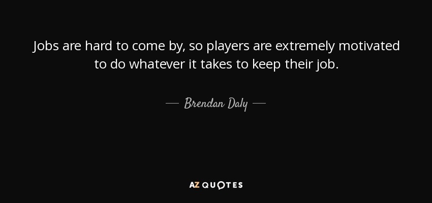 Jobs are hard to come by, so players are extremely motivated to do whatever it takes to keep their job. - Brendan Daly