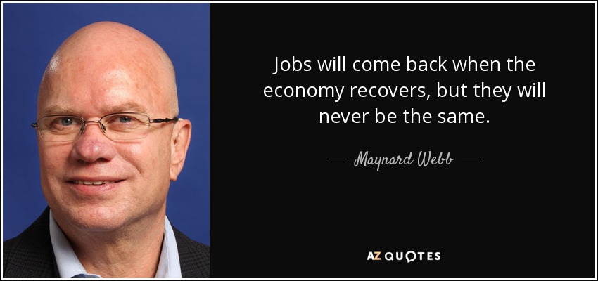 Jobs will come back when the economy recovers, but they will never be the same. - Maynard Webb