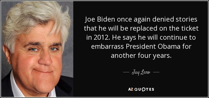 Joe Biden once again denied stories that he will be replaced on the ticket in 2012. He says he will continue to embarrass President Obama for another four years. - Jay Leno