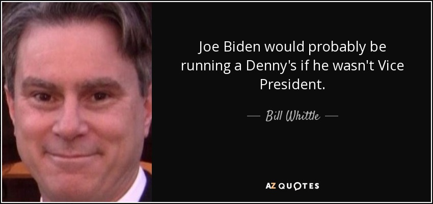 Joe Biden would probably be running a Denny's if he wasn't Vice President. - Bill Whittle