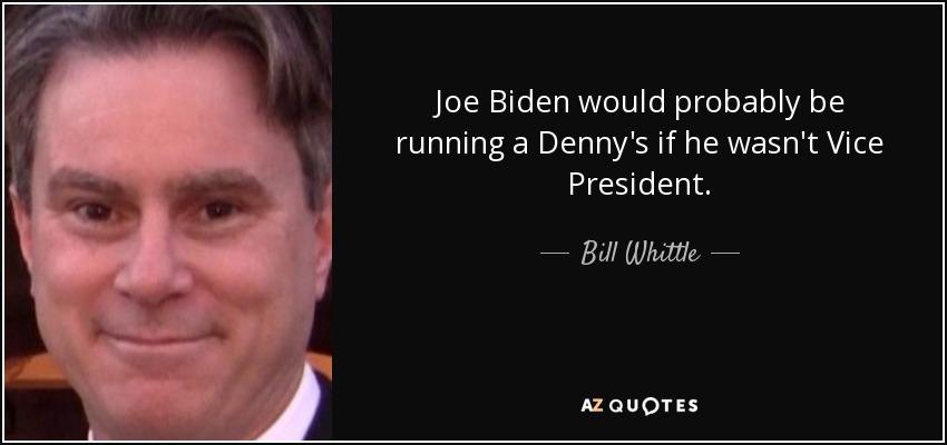 Joe Biden would probably be running a Denny's if he wasn't Vice President. - Bill Whittle