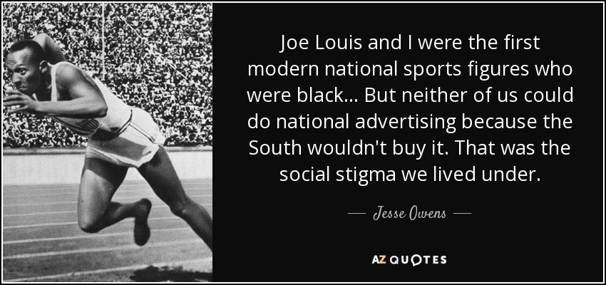 Joe Louis and I were the first modern national sports figures who were black... But neither of us could do national advertising because the South wouldn't buy it. That was the social stigma we lived under. - Jesse Owens