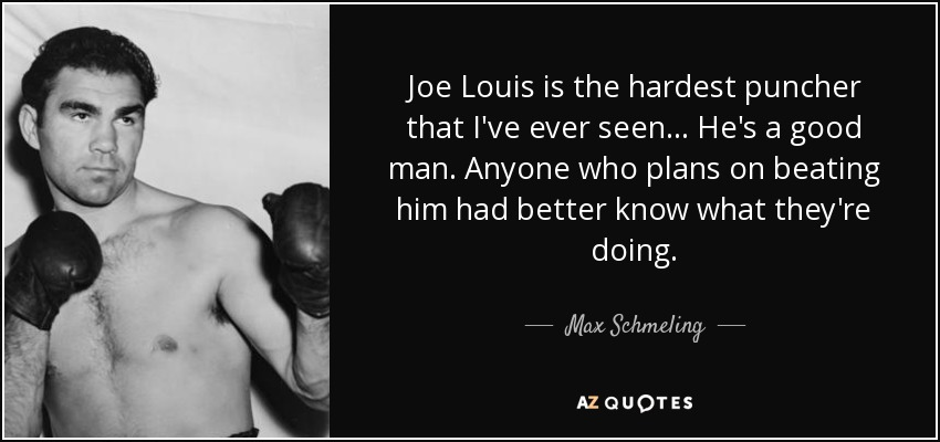 Joe Louis is the hardest puncher that I've ever seen... He's a good man. Anyone who plans on beating him had better know what they're doing. - Max Schmeling