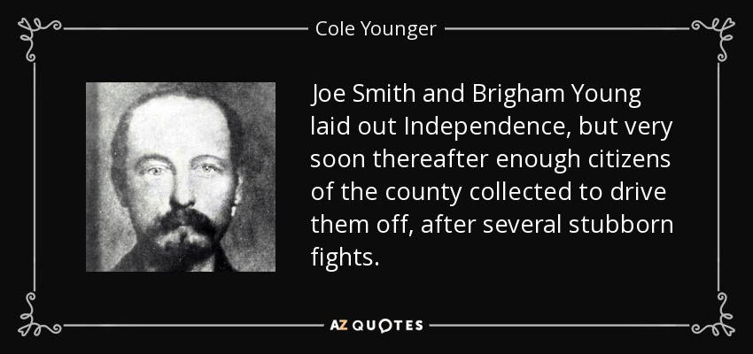 Joe Smith and Brigham Young laid out Independence, but very soon thereafter enough citizens of the county collected to drive them off, after several stubborn fights. - Cole Younger