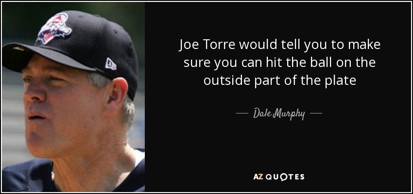 Joe Torre would tell you to make sure you can hit the ball on the outside part of the plate - Dale Murphy