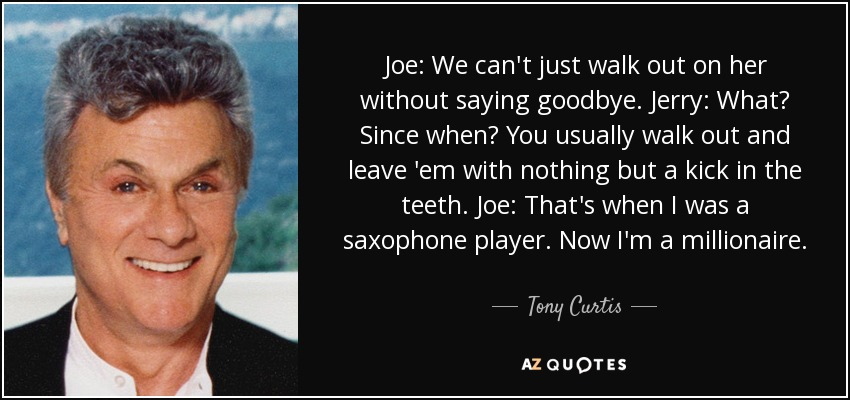 Joe: We can't just walk out on her without saying goodbye. Jerry: What? Since when? You usually walk out and leave 'em with nothing but a kick in the teeth. Joe: That's when I was a saxophone player. Now I'm a millionaire. - Tony Curtis
