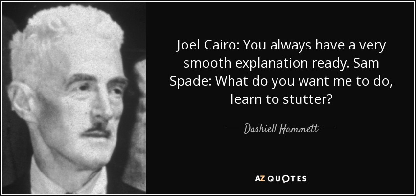 Joel Cairo: You always have a very smooth explanation ready. Sam Spade: What do you want me to do, learn to stutter? - Dashiell Hammett