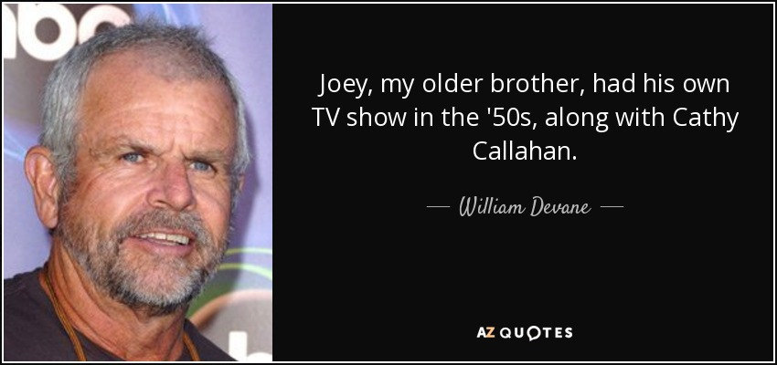 Joey, my older brother, had his own TV show in the '50s, along with Cathy Callahan. - William Devane