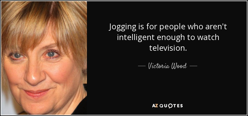 Jogging is for people who aren't intelligent enough to watch television. - Victoria Wood