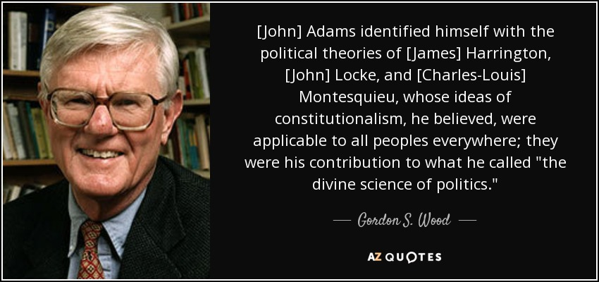 [John] Adams identified himself with the political theories of [James] Harrington, [John] Locke, and [Charles-Louis] Montesquieu, whose ideas of constitutionalism, he believed, were applicable to all peoples everywhere; they were his contribution to what he called