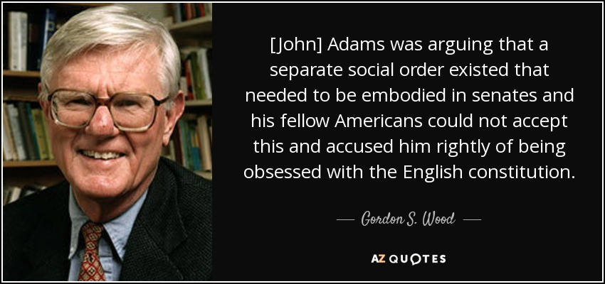 [John] Adams was arguing that a separate social order existed that needed to be embodied in senates and his fellow Americans could not accept this and accused him rightly of being obsessed with the English constitution. - Gordon S. Wood
