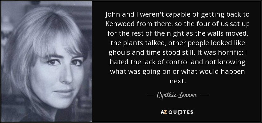John and I weren't capable of getting back to Kenwood from there, so the four of us sat up for the rest of the night as the walls moved, the plants talked, other people looked like ghouls and time stood still. It was horrific: I hated the lack of control and not knowing what was going on or what would happen next. - Cynthia Lennon