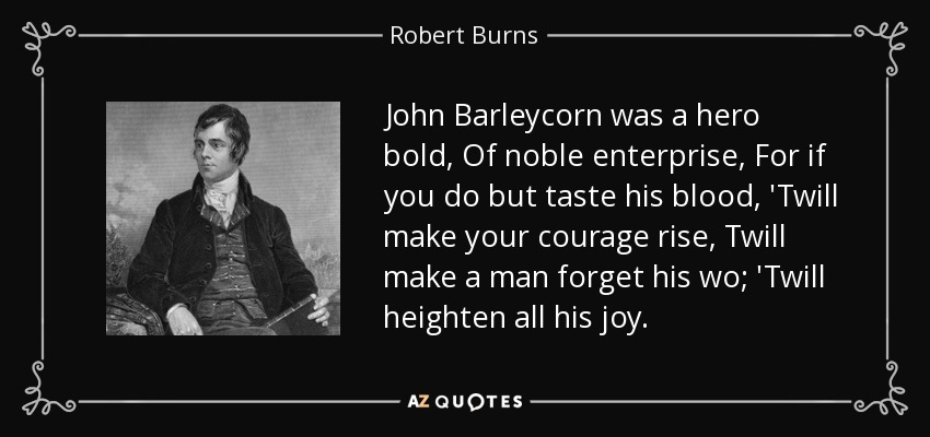 John Barleycorn was a hero bold, Of noble enterprise, For if you do but taste his blood, 'Twill make your courage rise, Twill make a man forget his wo; 'Twill heighten all his joy. - Robert Burns