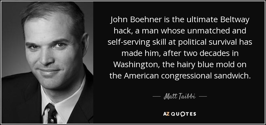John Boehner is the ultimate Beltway hack, a man whose unmatched and self-serving skill at political survival has made him, after two decades in Washington, the hairy blue mold on the American congressional sandwich. - Matt Taibbi