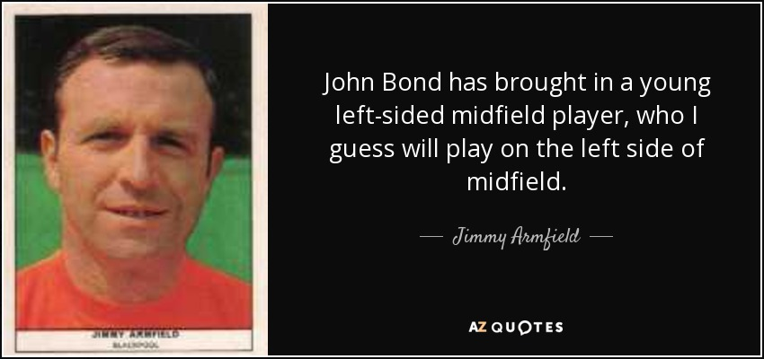 John Bond has brought in a young left-sided midfield player, who I guess will play on the left side of midfield. - Jimmy Armfield