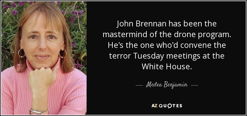 John Brennan has been the mastermind of the drone program. He's the one who'd convene the terror Tuesday meetings at the White House. - Medea Benjamin