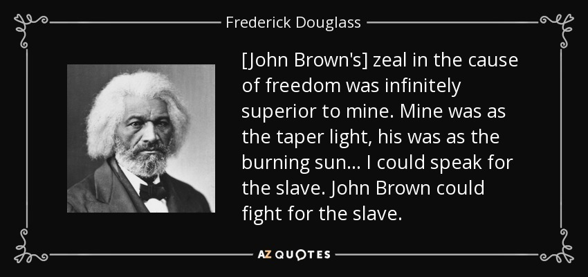 [John Brown's] zeal in the cause of freedom was infinitely superior to mine. Mine was as the taper light, his was as the burning sun... I could speak for the slave. John Brown could fight for the slave. - Frederick Douglass