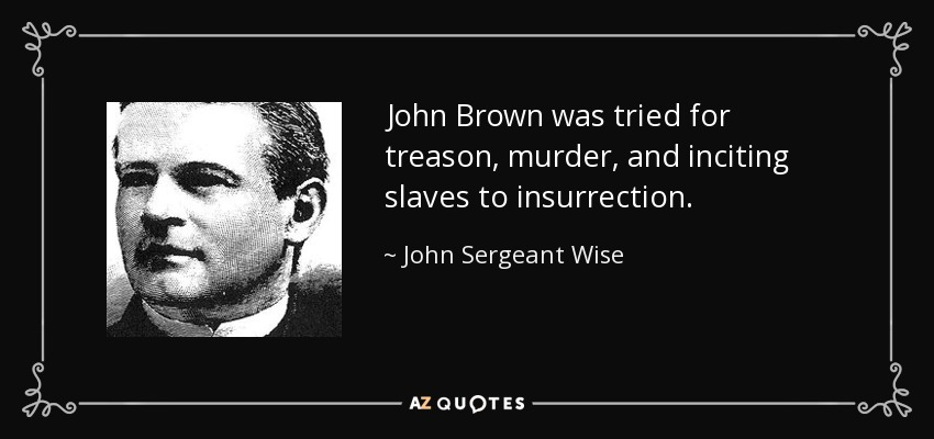 John Brown was tried for treason, murder, and inciting slaves to insurrection. - John Sergeant Wise