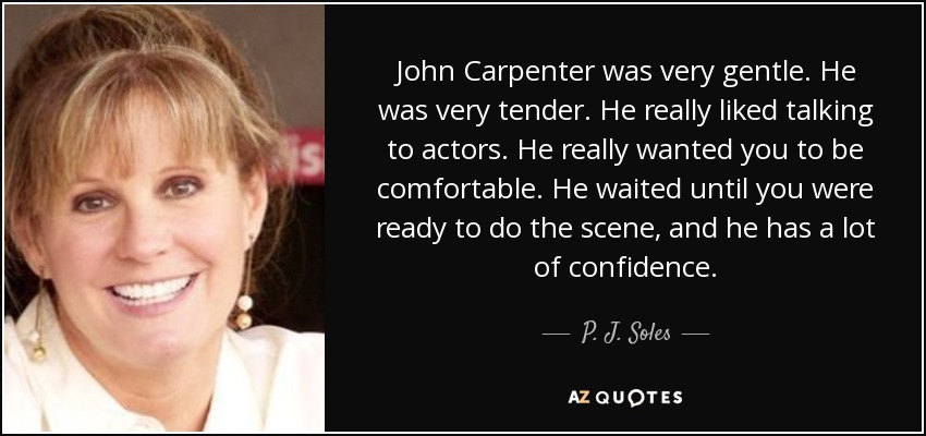 John Carpenter was very gentle. He was very tender. He really liked talking to actors. He really wanted you to be comfortable. He waited until you were ready to do the scene, and he has a lot of confidence. - P. J. Soles