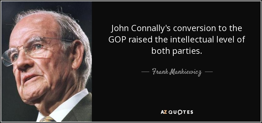 John Connally's conversion to the GOP raised the intellectual level of both parties. - Frank Mankiewicz