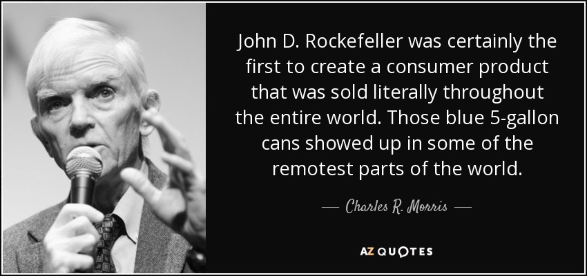 John D. Rockefeller was certainly the first to create a consumer product that was sold literally throughout the entire world. Those blue 5-gallon cans showed up in some of the remotest parts of the world. - Charles R. Morris