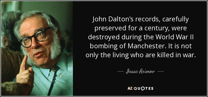 John Dalton's records, carefully preserved for a century, were destroyed during the World War II bombing of Manchester. It is not only the living who are killed in war. - Isaac Asimov