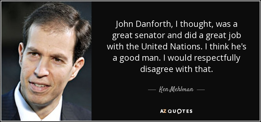 John Danforth, I thought, was a great senator and did a great job with the United Nations. I think he's a good man. I would respectfully disagree with that. - Ken Mehlman