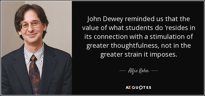 John Dewey reminded us that the value of what students do 'resides in its connection with a stimulation of greater thoughtfulness, not in the greater strain it imposes. - Alfie Kohn